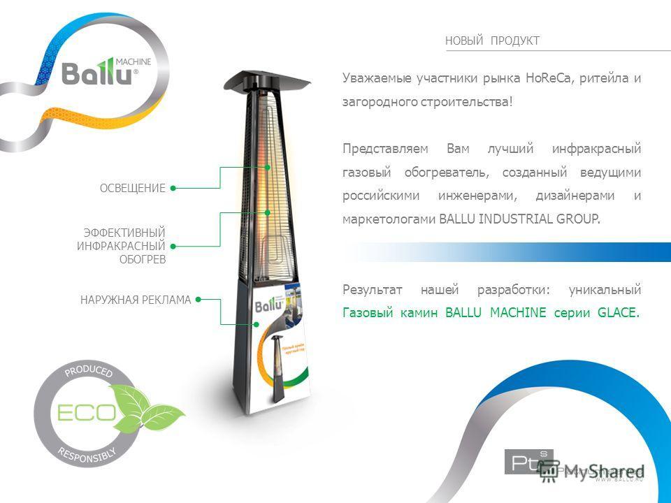 НОВЫЙ ПРОДУКТ Уважаемые участники рынка HoReCa, ритейла и загородного строительства! Представляем Вам лучший инфракрасный газовый обогреватель, созданный ведущими российскими инженерами, дизайнерами и маркетологами BALLU INDUSTRIAL GROUP. Результат н