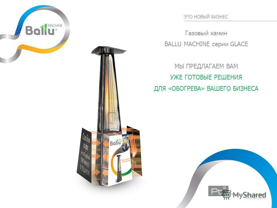 ЭТО НОВЫЙ БИЗНЕС Газовый камин BALLU MACHINE серии GLACE МЫ ПРЕДЛАГАЕМ ВАМ УЖЕ ГОТОВЫЕ РЕШЕНИЯ ДЛЯ «ОБОГРЕВА» ВАШЕГО БИЗНЕСА WWW.BALLU.RU