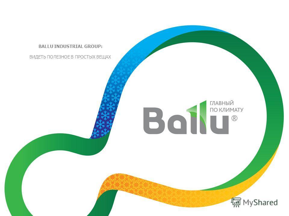 BALLU INDUSTRIAL GROUP: ВИДЕТЬ ПОЛЕЗНОЕ В ПРОСТЫХ ВЕЩАХ