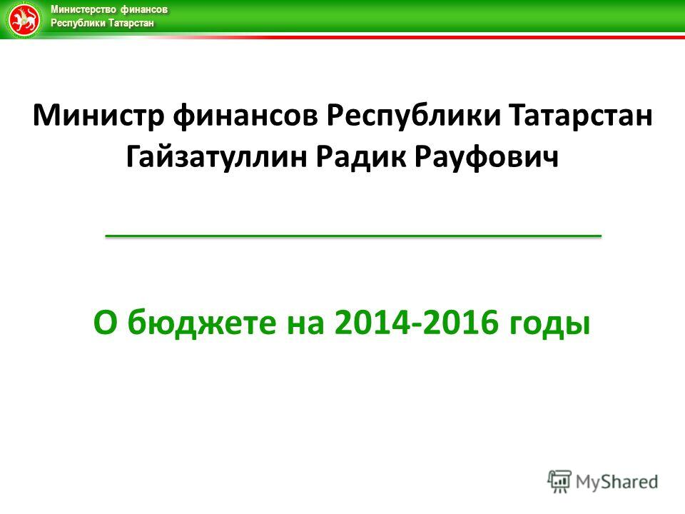 Министерство финансов Республики Татарстан О бюджете на 2014-2016 годы Министр финансов Республики Татарстан Гайзатуллин Радик Рауфович