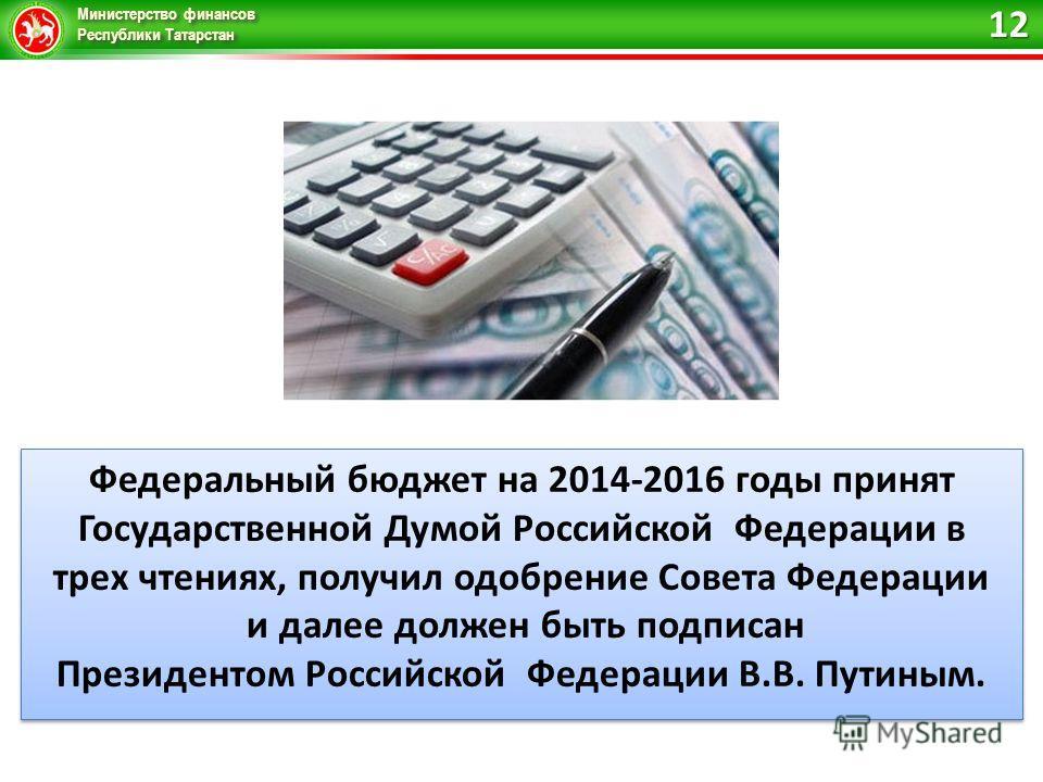 Министерство финансов Республики Татарстан Федеральный бюджет на 2014-2016 годы принят Государственной Думой Российской Федерации в трех чтениях, получил одобрение Совета Федерации и далее должен быть подписан Президентом Российской Федерации В.В. Пу