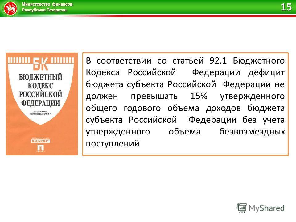 Министерство финансов Республики Татарстан В соответствии со статьей 92.1 Бюджетного Кодекса Российской Федерации дефицит бюджета субъекта Российской Федерации не должен превышать 15% утвержденного общего годового объема доходов бюджета субъекта Росс