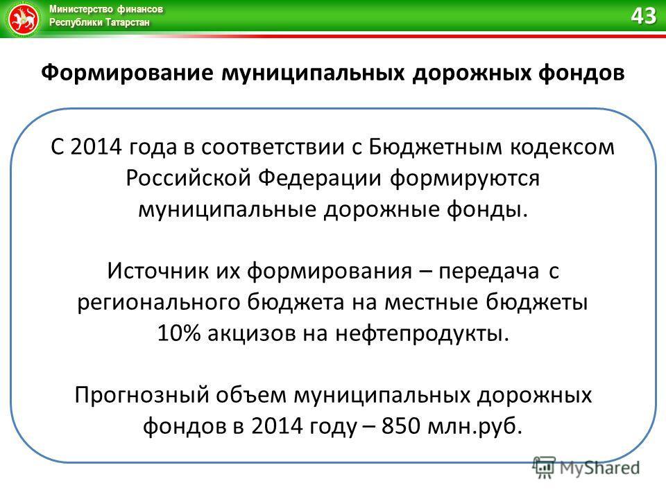 Министерство финансов Республики Татарстан Формирование муниципальных дорожных фондов С 2014 года в соответствии с Бюджетным кодексом Российской Федерации формируются муниципальные дорожные фонды. Источник их формирования – передача с регионального б