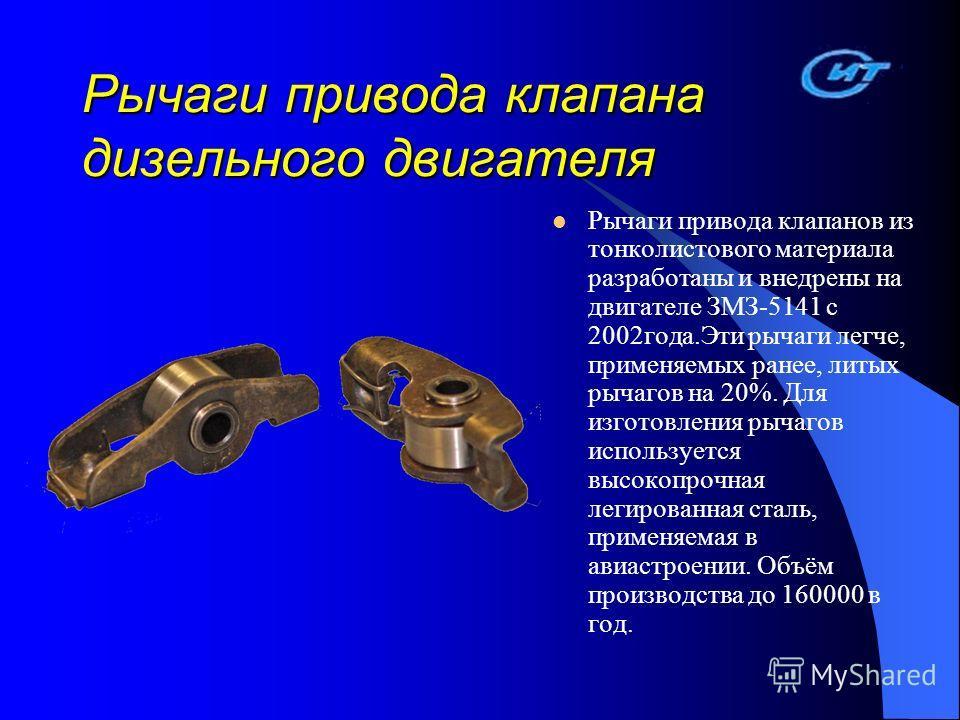Рычаги привода клапана дизельного двигателя Рычаги привода клапанов из тонколистового материала разработаны и внедрены на двигателе ЗМЗ-5141 с 2002 года.Эти рычаги легче, применяемых ранее, литых рычагов на 20%. Для изготовления рычагов используется