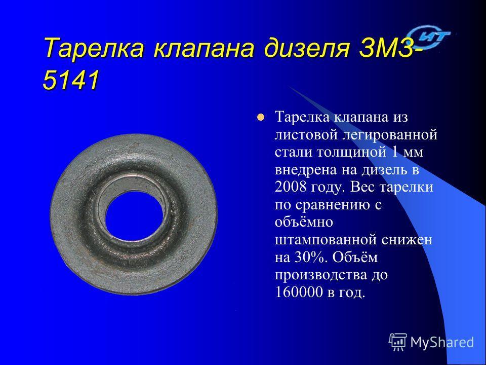 Тарелка клапана дизеля ЗМЗ- 5141 Тарелка клапана из листовой легированной стали толщиной 1 мм внедрена на дизель в 2008 году. Вес тарелки по сравнению с объёмно штампованной снижен на 30%. Объём производства до 160000 в год.