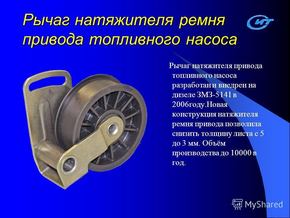 Рычаг натяжителя ремня привода топливного насоса Рычаг натяжителя привода топливного насоса разработан и внедрен на дизеле ЗМЗ-5141 в 2006 году.Новая конструкция натяжителя ремня привода позволила снизить толщину листа с 5 до 3 мм. Объём производства