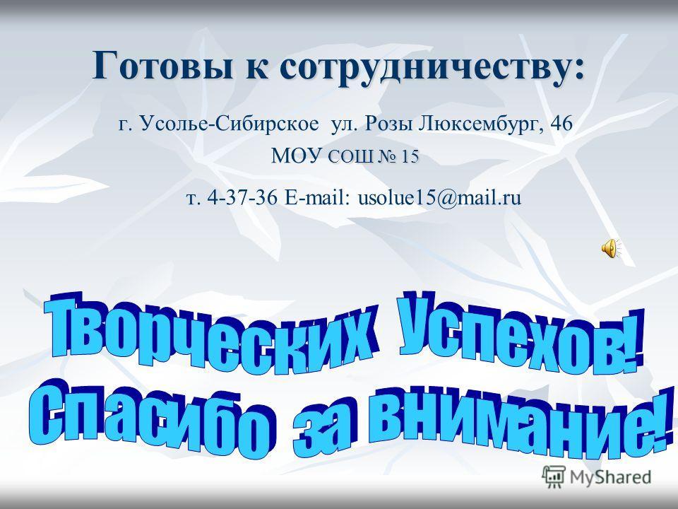 Готовы к сотрудничеству: г. Усолье-Сибирское ул. Розы Люксембург, 46 СОШ 15 МОУ СОШ 15 т. 4-37-36 E-mail: usolue15@mail.ru