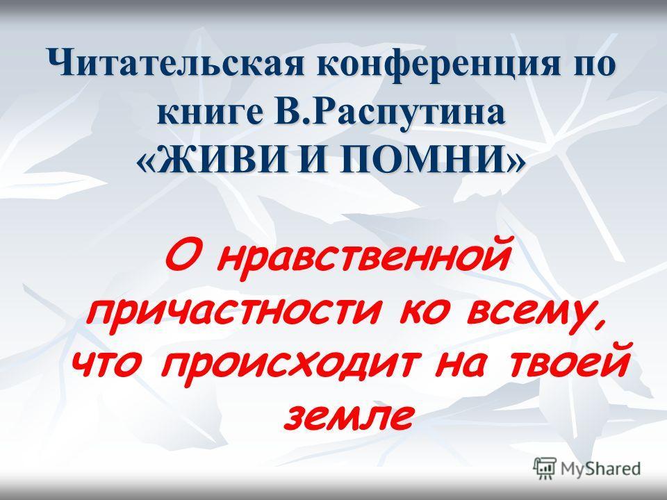 Читательская конференция по книге В.Распутина «ЖИВИ И ПОМНИ» О нравственной причастности ко всему, что происходит на твоей земле