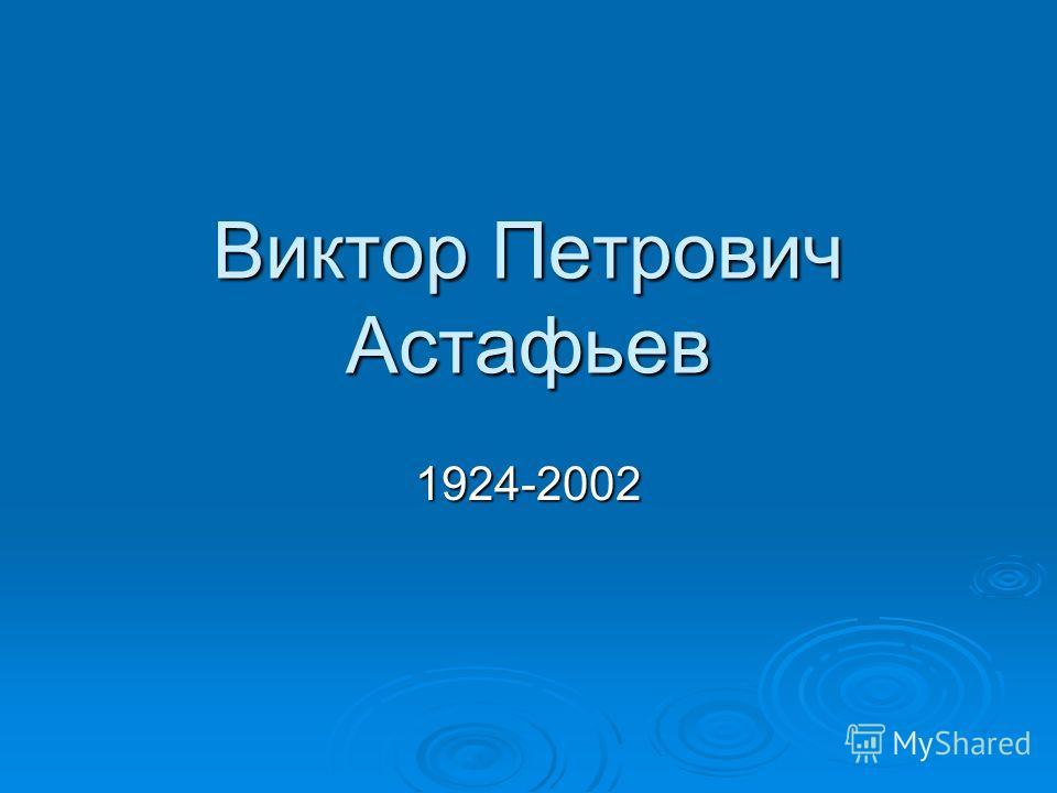 Виктор Петрович Астафьев 1924-2002
