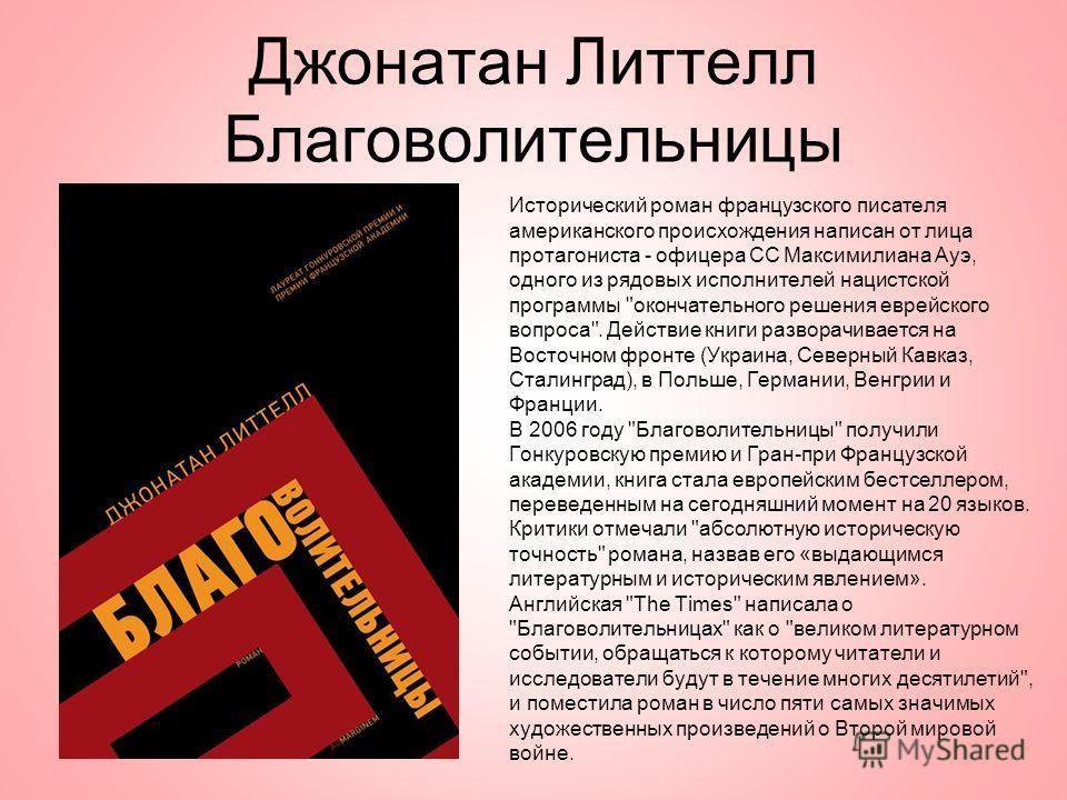 Джонатан Литтелл Благоволительницы Исторический роман французского писателя американского происхождения написан от лица протагониста - офицера СС Максимилиана Ауэ, одного из рядовых исполнителей нацистской программы