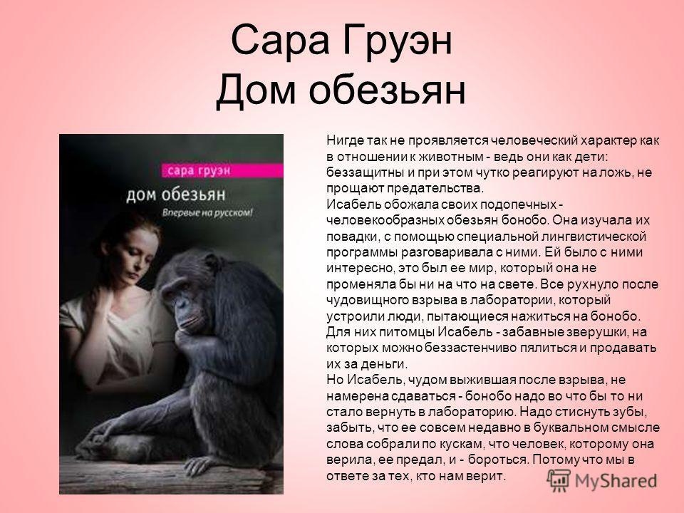 Сара Груэн Дом обезьян Нигде так не проявляется человеческий характер как в отношении к животным - ведь они как дети: беззащитны и при этом чутко реагируют на ложь, не прощают предательства. Исабель обожала своих подопечных - человекообразных обезьян