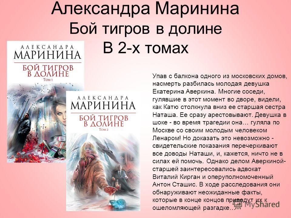 Александра Маринина Бой тигров в долине В 2-х томах Упав с балкона одного из московских домов, насмерть разбилась молодая девушка Екатерина Аверкина. Многие соседи, гулявшие в этот момент во дворе, видели, как Катю столкнула вниз ее старшая сестра На