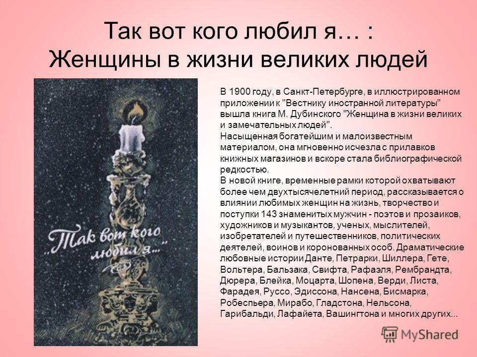 Так вот кого любил я… : Женщины в жизни великих людей В 1900 году, в Санкт-Петербурге, в иллюстрированном приложении к