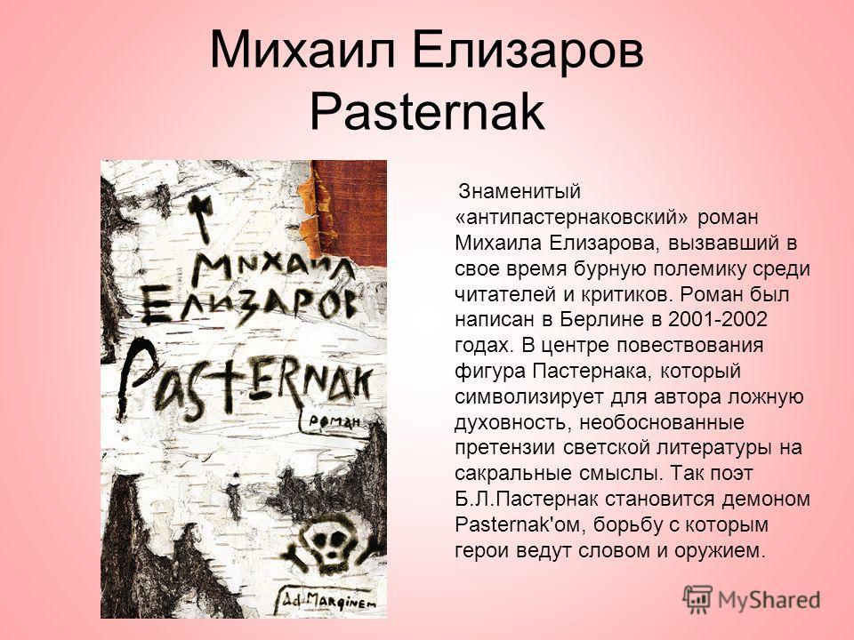 Михаил Елизаров Pasternak Знаменитый «антипастернаковский» роман Михаила Елизарова, вызвавший в свое время бурную полемику среди читателей и критиков. Роман был написан в Берлине в 2001-2002 годах. В центре повествования фигура Пастернака, который си
