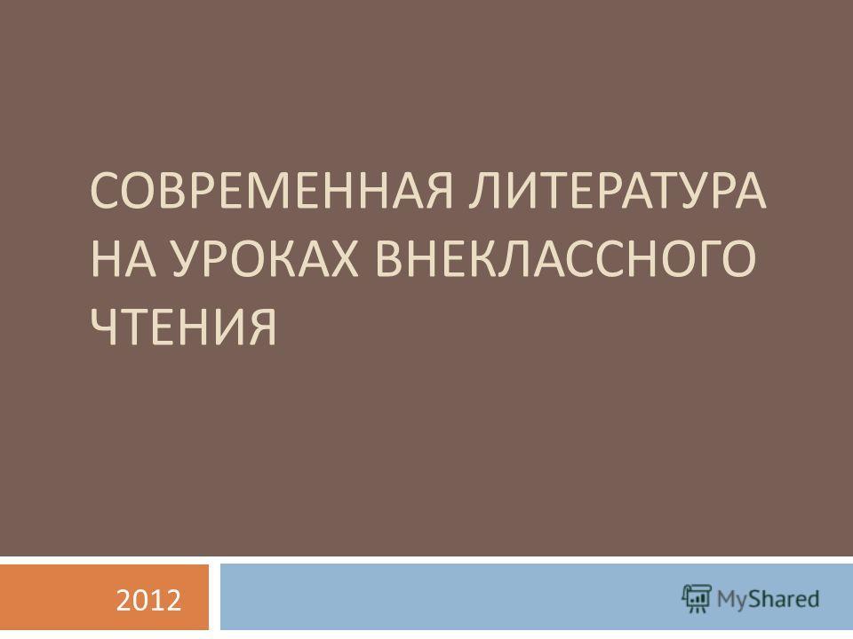 СОВРЕМЕННАЯ ЛИТЕРАТУРА НА УРОКАХ ВНЕКЛАССНОГО ЧТЕНИЯ 2012