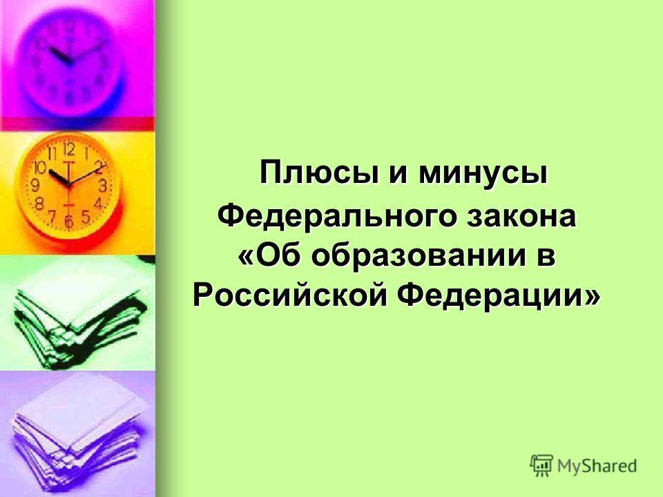 Плюсы и минусы Федерального закона «Об образовании в Российской Федерации» Плюсы и минусы Федерального закона «Об образовании в Российской Федерации»