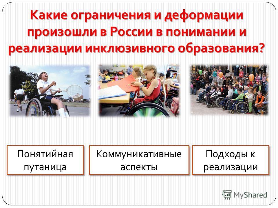 Какие ограничения и деформации произошли в России в понимании и реализации инклюзивного образования? Подходы к реализации Понятийная путаница Коммуникативные аспекты