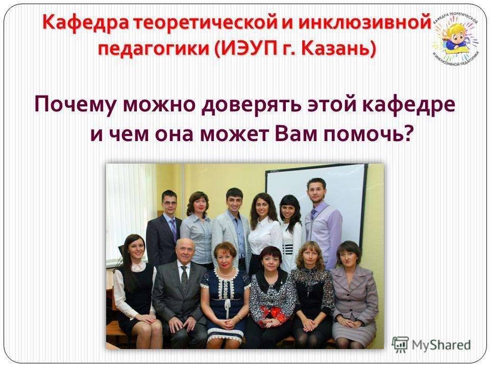 Кафедра теоретической и инклюзивной педагогики (ИЭУП г. Казань) Почему можно доверять этой кафедре и чем она может Вам помочь?