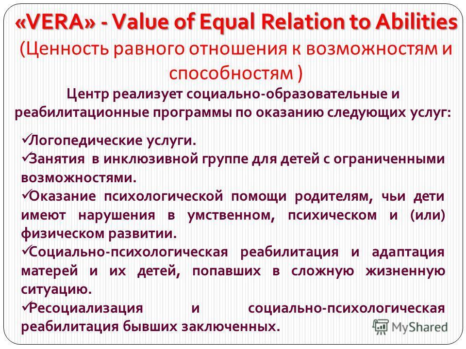 «VERA» - Value of Equal Relation to Abilities «VERA» - Value of Equal Relation to Abilities ( Ценность равного отношения к возможностям и способностям ) Центр реализует социально-образовательные и реабилитационные программы по оказанию следующих услу