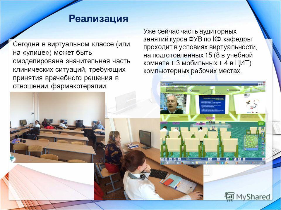 Реализация Уже сейчас часть аудиторных занятий курса ФУВ по КФ кафедры проходит в условиях виртуальности, на подготовленных 15 (8 в учебной комнате + 3 мобильных + 4 в ЦИТ) компьютерных рабочих местах. Сегодня в виртуальном классе (или на «улице») мо