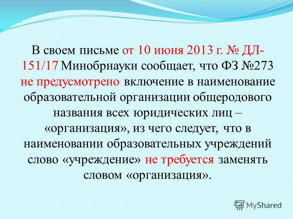 В своем письме от 10 июня 2013 г. ДЛ- 151/17 Минобрнауки сообщает, что ФЗ 273 не предусмотрено включение в наименование образовательной организации общеродового названия всех юридических лиц – «организация», из чего следует, что в наименовании образо