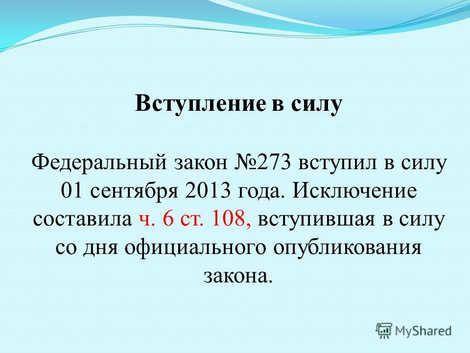 Вступление в силу Федеральный закон 273 вступил в силу 01 сентября 2013 года. Исключение составила ч. 6 ст. 108, вступившая в силу со дня официального опубликования закона.