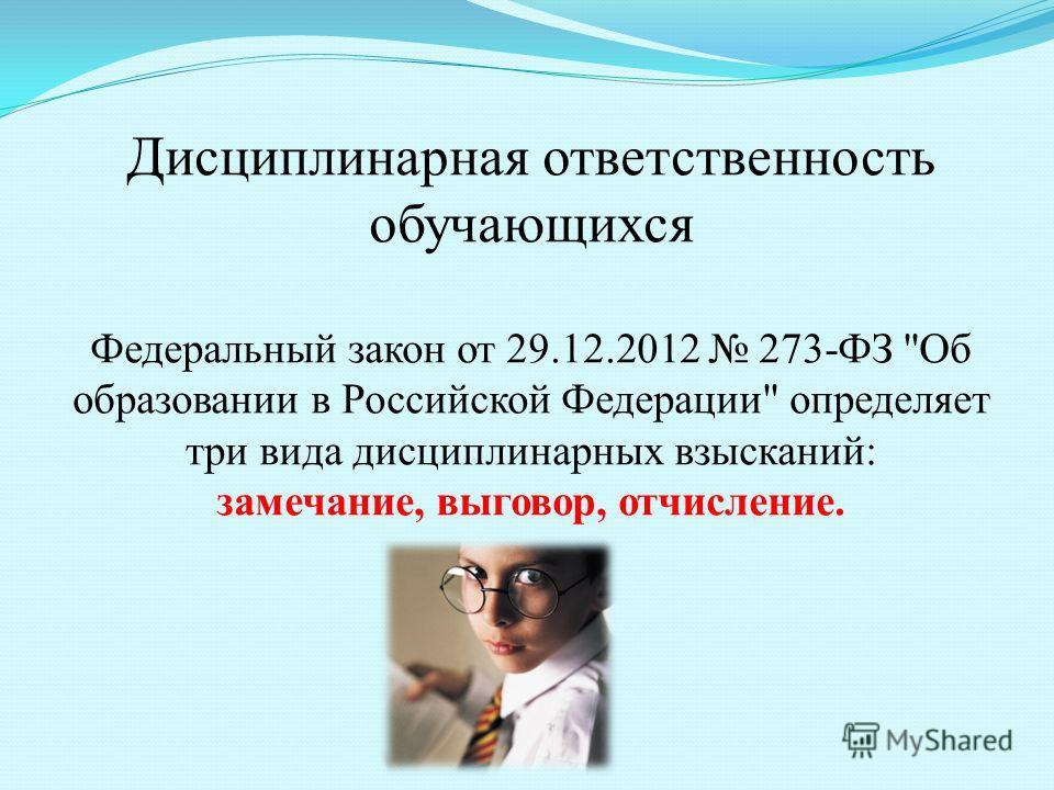 Дисциплинарная ответственность обучающихся Федеральный закон от 29.12.2012 273-ФЗ Об образовании в Российской Федерации определяет три вида дисциплинарных взысканий: замечание, выговор, отчисление.