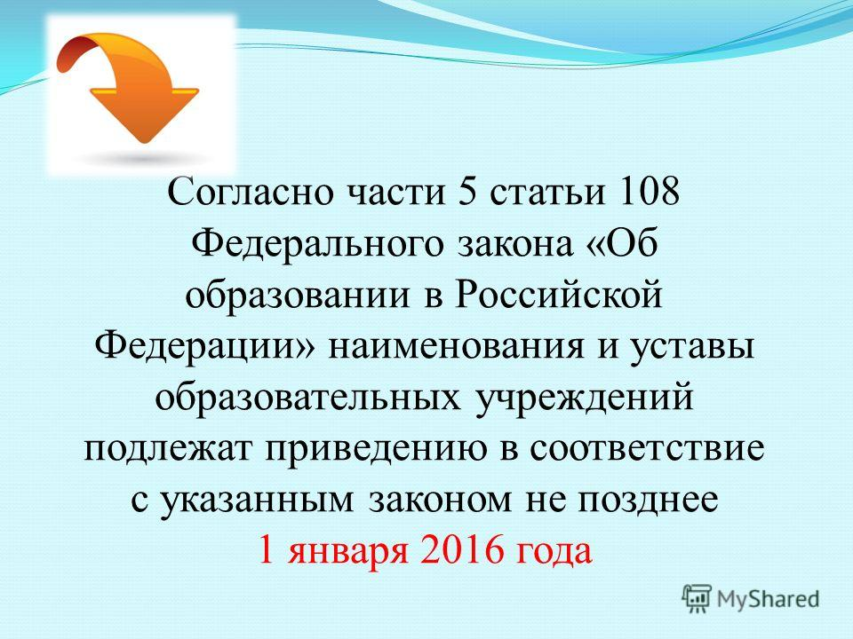 Согласно части 5 статьи 108 Федерального закона «Об образовании в Российской Федерации» наименования и уставы образовательных учреждений подлежат приведению в соответствие с указанным законом не позднее 1 января 2016 года