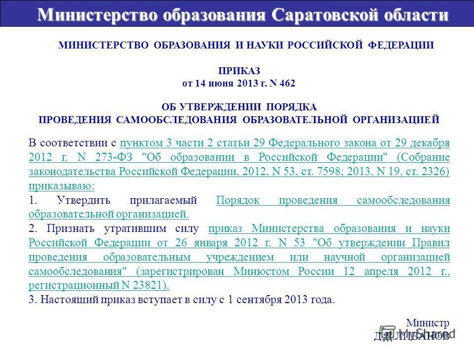 МИНИСТЕРСТВО ОБРАЗОВАНИЯ И НАУКИ РОССИЙСКОЙ ФЕДЕРАЦИИ ПРИКАЗ от 14 июня 2013 г. N 462 ОБ УТВЕРЖДЕНИИ ПОРЯДКА ПРОВЕДЕНИЯ САМООБСЛЕДОВАНИЯ ОБРАЗОВАТЕЛЬНОЙ ОРГАНИЗАЦИЕЙ В соответствии с пунктом 3 части 2 статьи 29 Федерального закона от 29 декабря 2012