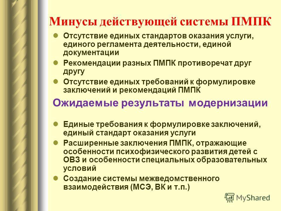 Минусы действующей системы ПМПК Отсутствие единых стандартов оказания услуги, единого регламента деятельности, единой документации Рекомендации разных ПМПК противоречат друг другу Отсутствие единых требований к формулировке заключений и рекомендаций