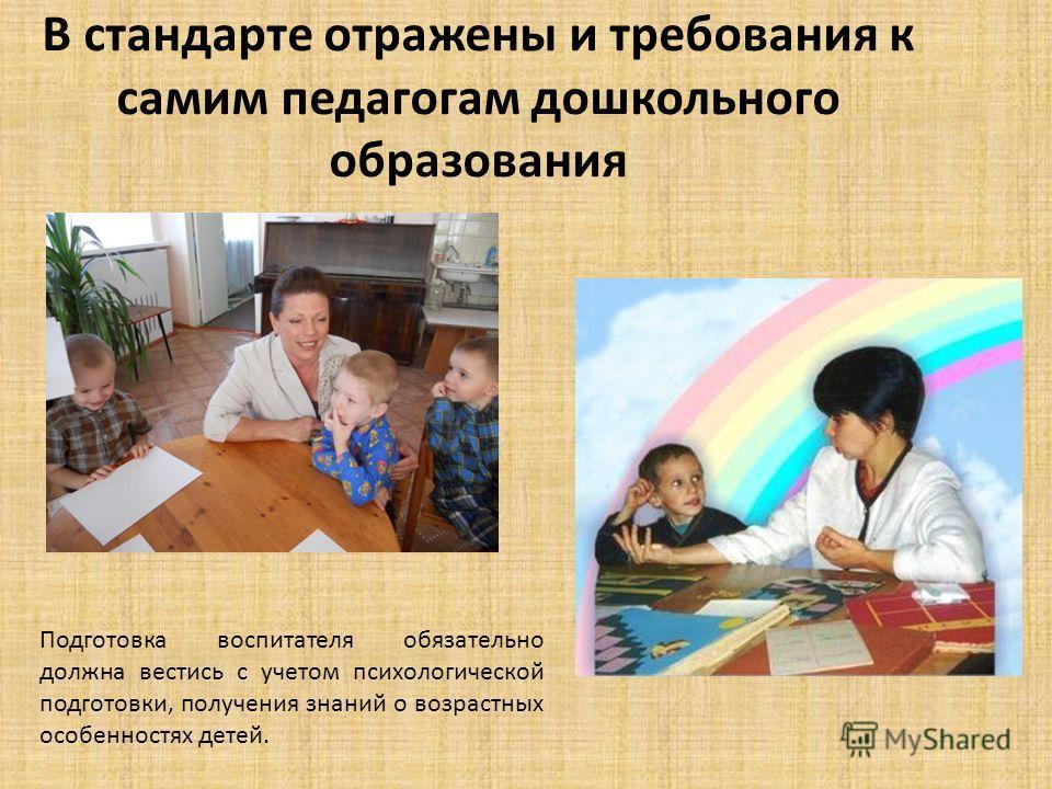 В стандарте отражены и требования к самим педагогам дошкольного образования Подготовка воспитателя обязательно должна вестись с учетом психологической подготовки, получения знаний о возрастных особенностях детей.