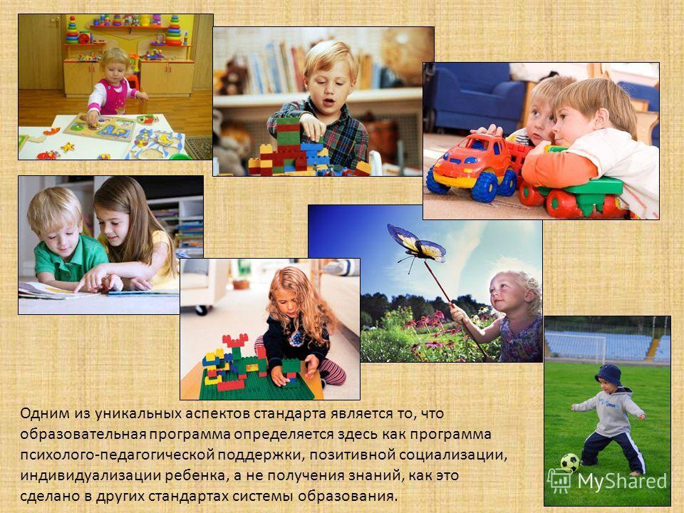 Одним из уникальных аспектов стандарта является то, что образовательная программа определяется здесь как программа психолого-педагогической поддержки, позитивной социализации, индивидуализации ребенка, а не получения знаний, как это сделано в других