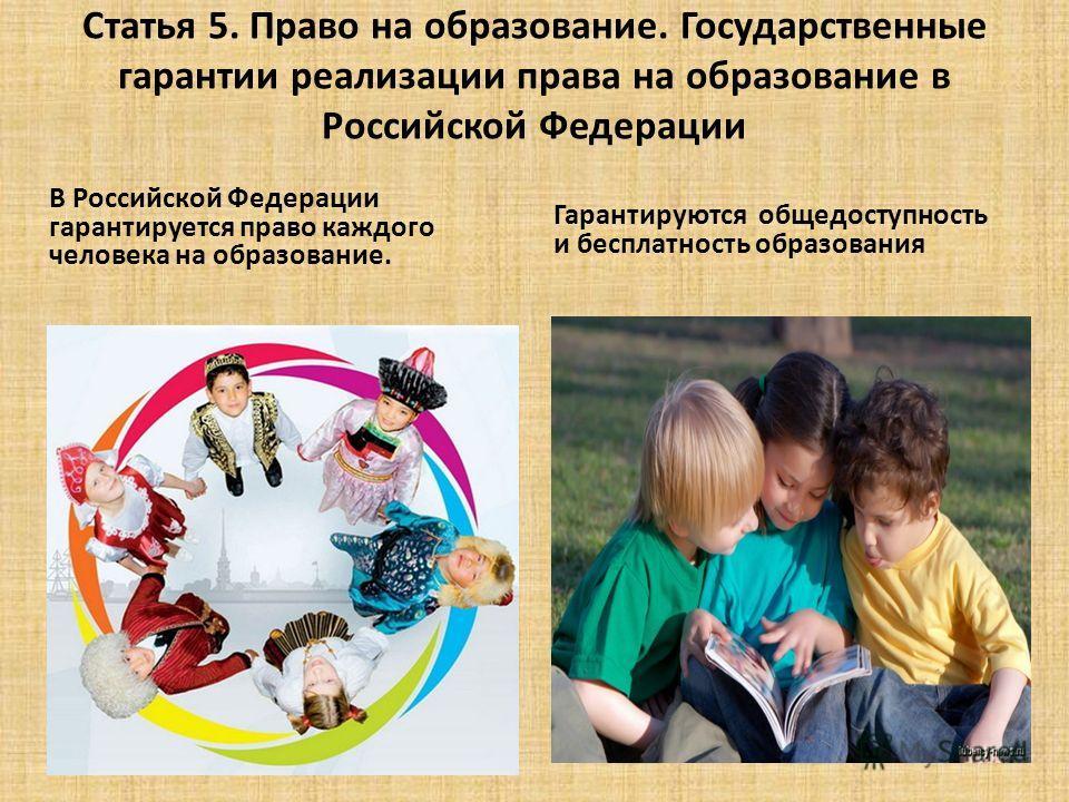 Статья 5. Право на образование. Государственные гарантии реализации права на образование в Российской Федерации В Российской Федерации гарантируется право каждого человека на образование. Гарантируются общедоступность и бесплатность образования