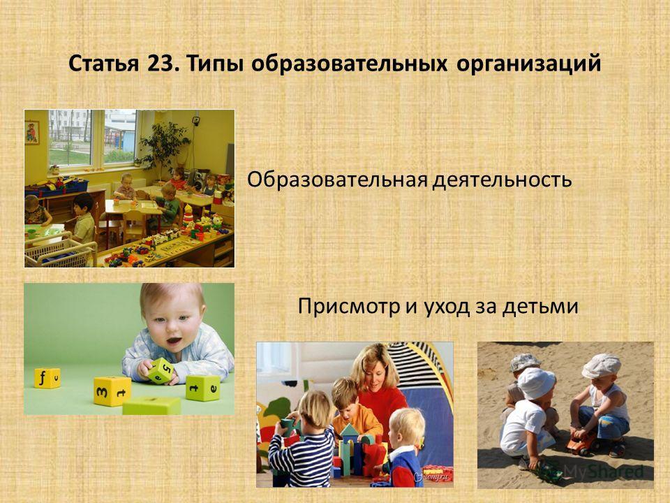 Статья 23. Типы образовательных организаций Образовательная деятельность Присмотр и уход за детьми