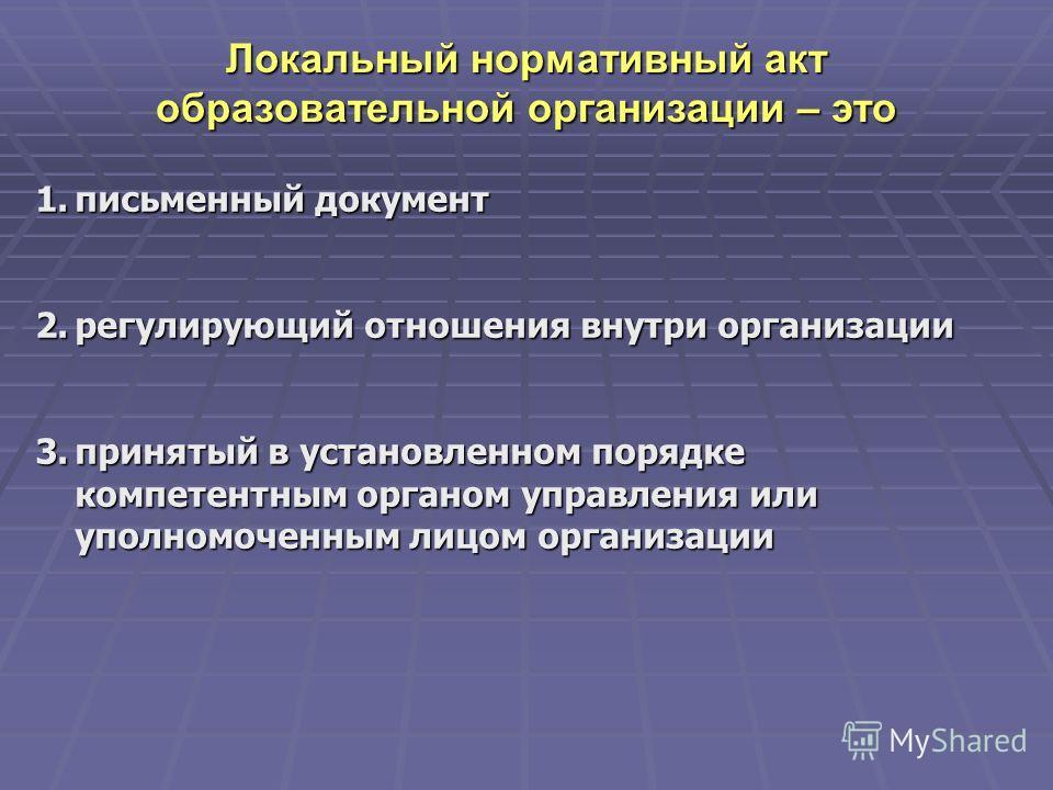 Локальный нормативный акт образовательной организации – это 1. письменный документ 2. регулирующий отношения внутри организации 3. принятый в установленном порядке компетентным органом управления или уполномоченным лицом организации