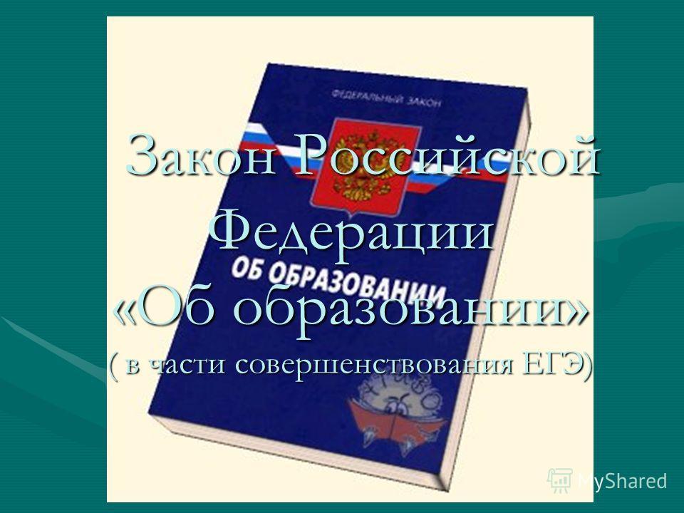 Закон Российской Федерации «Об образовании» ( в части совершенствования ЕГЭ) Закон Российской Федерации «Об образовании» ( в части совершенствования ЕГЭ)