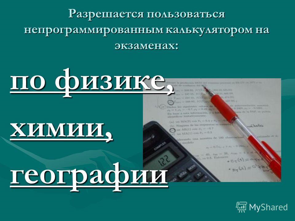 Разрешается пользоваться непрограммированным калькулятором на экзаменах: по физике, химии,географии