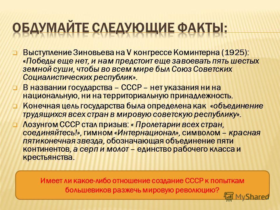 Выступление Зиновьева на V конгрессе Коминтерна (1925): «Победы еще нет, и нам предстоит еще завоевать пять шестых земной суши, чтобы во всем мире был Союз Советских Социалистических республик». В названии государства – СССР – нет указания ни на наци