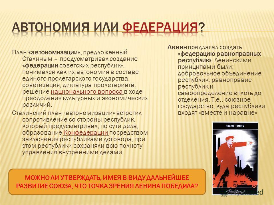 План «автономизации», предложенный Сталиным – предусматривал создание «федерации советских республик», понимался как их автономия в составе единого пролетарского государства, советизация, диктатура пролетариата, решение национального вопроса в ходе п