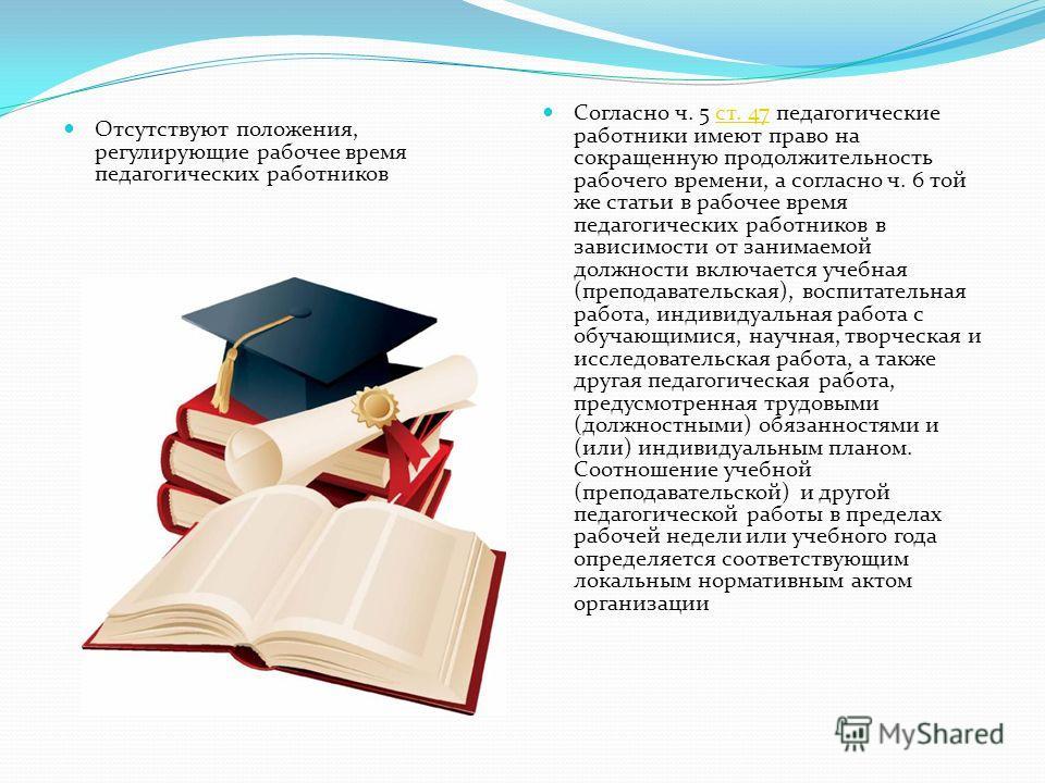 Отсутствуют положения, регулирующие рабочее время педагогических работников Согласно ч. 5 ст. 47 педагогические работники имеют право на сокращенную продолжительность рабочего времени, а согласно ч. 6 той же статьи в рабочее время педагогических рабо