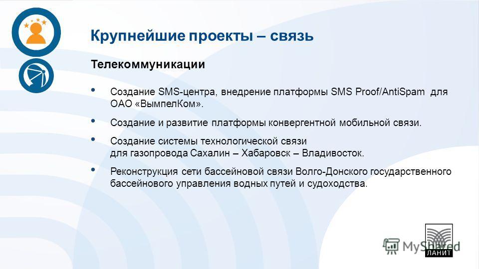 Телекоммуникации Создание SMS-центра, внедрение платформы SMS Proof/AntiSpam для ОАО «Вымпел Ком». Создание и развитие платформы конвергентной мобильной связи. Создание системы технологической связи для газопровода Сахалин – Хабаровск – Владивосток.