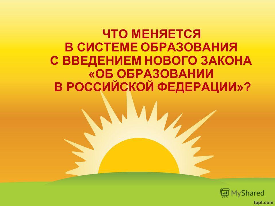 ЧТО МЕНЯЕТСЯ В СИСТЕМЕ ОБРАЗОВАНИЯ С ВВЕДЕНИЕМ НОВОГО ЗАКОНА «ОБ ОБРАЗОВАНИИ В РОССИЙСКОЙ ФЕДЕРАЦИИ»?