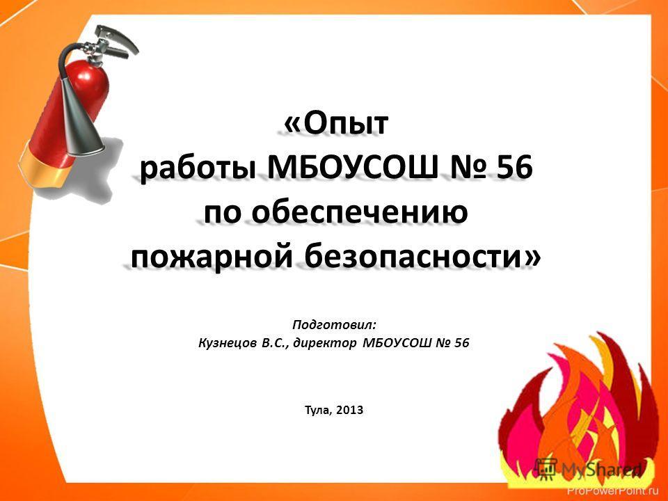 Подготовил: Кузнецов В.С., директор МБОУСОШ 56 Тула, 2013 «Опыт работы МБОУСОШ 56 по обеспечению пожарной безопасности»