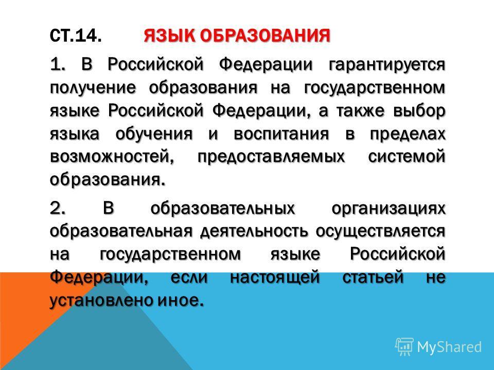 ЯЗЫК ОБРАЗОВАНИЯ СТ.14. ЯЗЫК ОБРАЗОВАНИЯ 1. В Российской Федерации гарантируется получение образования на государственном языке Российской Федерации, а также выбор языка обучения и воспитания в пределах возможностей, предоставляемых системой образова