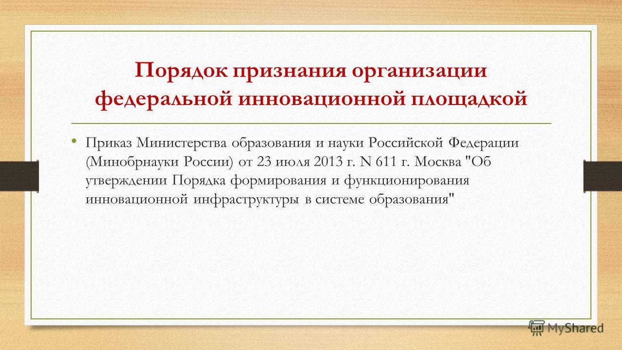 Порядок признания организации федеральной инновационной площадкой Приказ Министерства образования и науки Российской Федерации (Минобрнауки России) от 23 июля 2013 г. N 611 г. Москва
