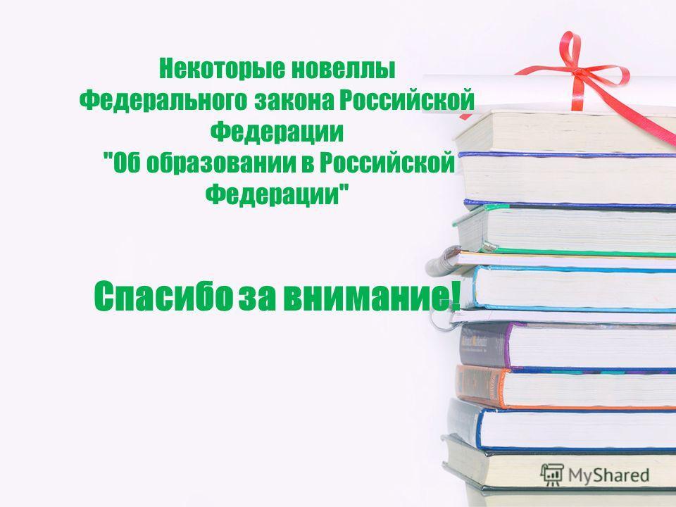 Некоторые новеллы Федерального закона Российской Федерации Об образовании в Российской Федерации Спасибо за внимание!