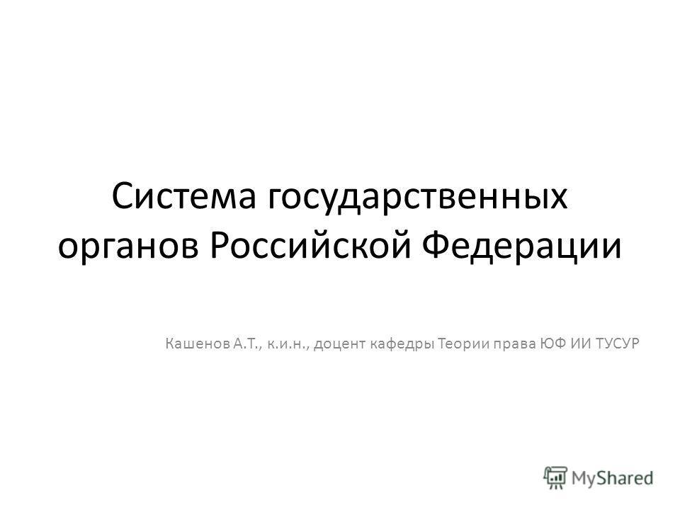 Система государственных органов Российской Федерации Кашенов А.Т., к.и.н., доцент кафедры Теории права ЮФ ИИ ТУСУР
