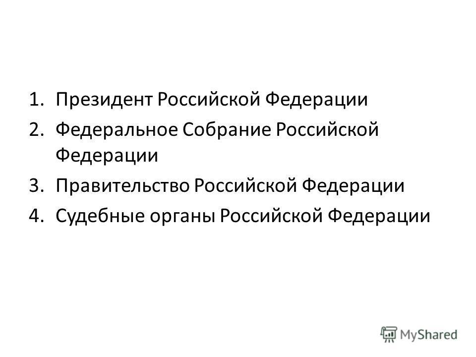 1. Президент Российской Федерации 2. Федеральное Собрание Российской Федерации 3. Правительство Российской Федерации 4. Судебные органы Российской Федерации
