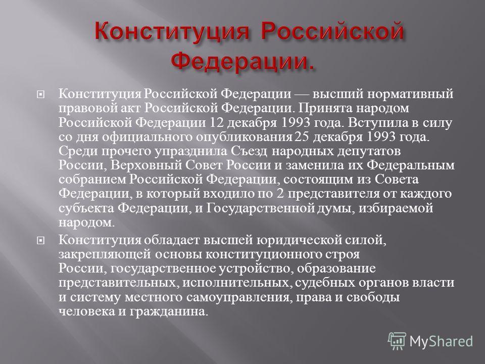 Конституция Российской Федерации высший нормативный правовой акт Российской Федерации. Принята народом Российской Федерации 12 декабря 1993 года. Вступила в силу со дня официального опубликования 25 декабря 1993 года. Среди прочего упразднила Съезд н