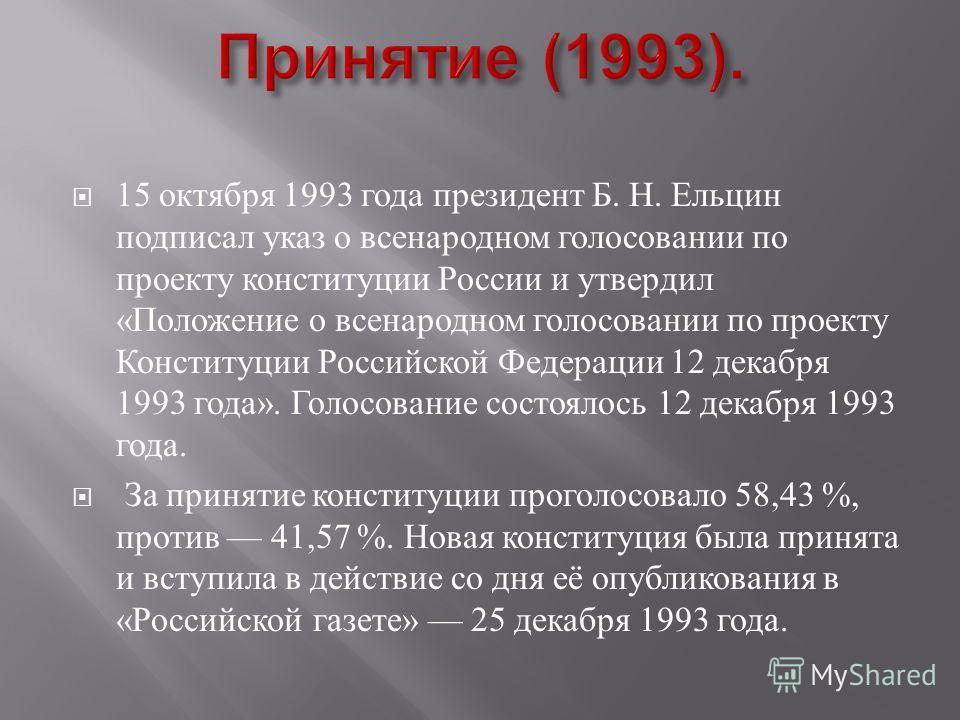 15 октября 1993 года президент Б. Н. Ельцин подписал указ о всенародном голосовании по проекту конституции России и утвердил « Положение о всенародном голосовании по проекту Конституции Российской Федерации 12 декабря 1993 года ». Голосование состоял